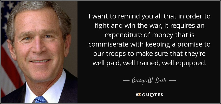 I want to remind you all that in order to fight and win the war, it requires an expenditure of money that is commiserate with keeping a promise to our troops to make sure that they're well paid, well trained, well equipped. - George W. Bush