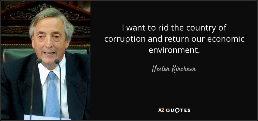 I want to rid the country of corruption and return our economic environment. - Nestor Kirchner