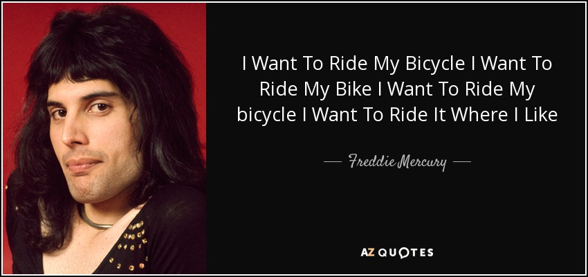 I Want To Ride My Bicycle I Want To Ride My Bike I Want To Ride My bicycle I Want To Ride It Where I Like - Freddie Mercury