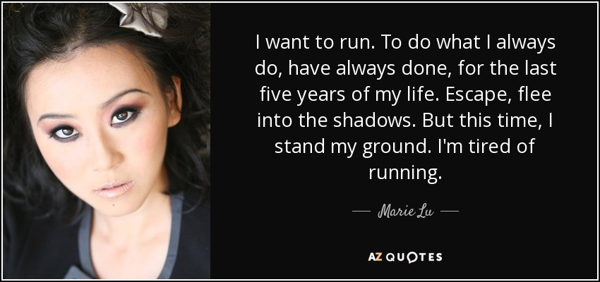 I want to run. To do what I always do, have always done, for the last five years of my life. Escape, flee into the shadows. But this time, I stand my ground. I'm tired of running. - Marie Lu