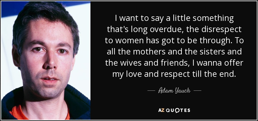 I want to say a little something that's long overdue, the disrespect to women has got to be through. To all the mothers and the sisters and the wives and friends, I wanna offer my love and respect till the end. - Adam Yauch