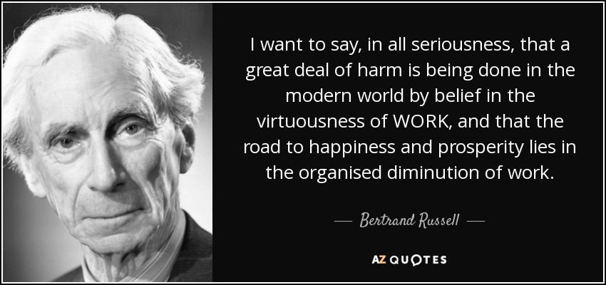 I want to say, in all seriousness, that a great deal of harm is being done in the modern world by belief in the virtuousness of WORK, and that the road to happiness and prosperity lies in the organised diminution of work. - Bertrand Russell