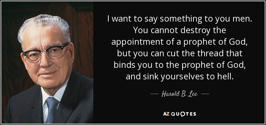 I want to say something to you men. You cannot destroy the appointment of a prophet of God, but you can cut the thread that binds you to the prophet of God, and sink yourselves to hell. - Harold B. Lee