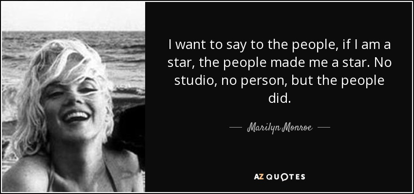 I want to say to the people, if I am a star, the people made me a star. No studio, no person, but the people did. - Marilyn Monroe