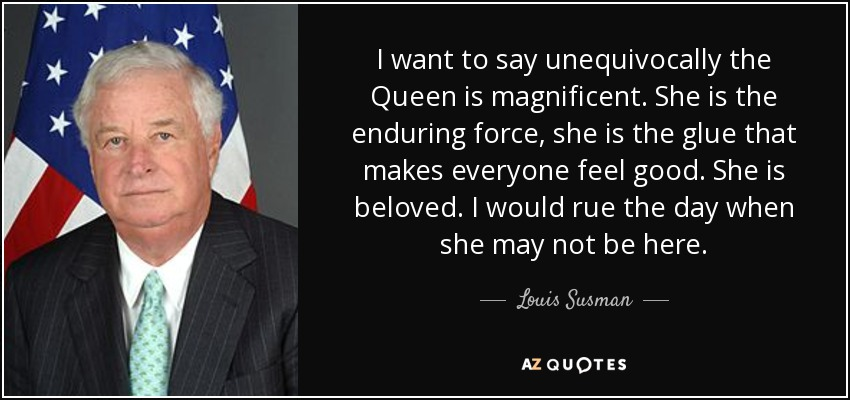 I want to say unequivocally the Queen is magnificent. She is the enduring force, she is the glue that makes everyone feel good. She is beloved. I would rue the day when she may not be here. - Louis Susman