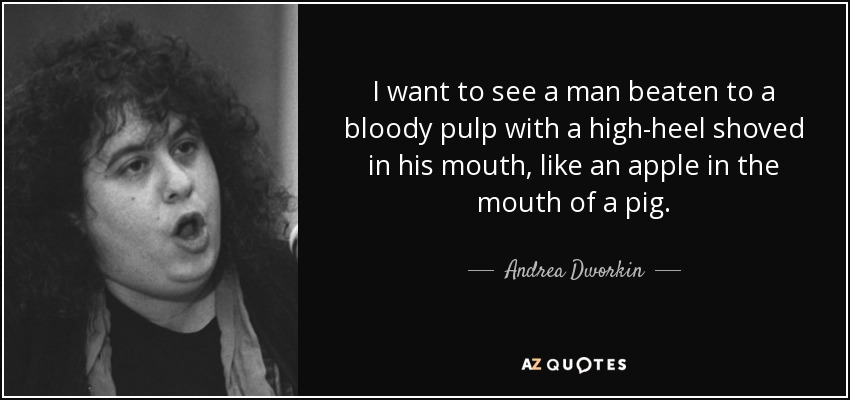 I want to see a man beaten to a bloody pulp with a high-heel shoved in his mouth, like an apple in the mouth of a pig. - Andrea Dworkin