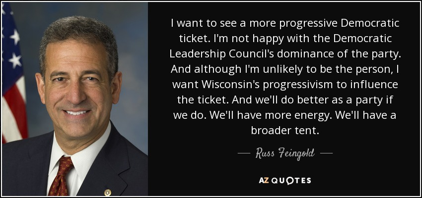 I want to see a more progressive Democratic ticket. I'm not happy with the Democratic Leadership Council's dominance of the party. And although I'm unlikely to be the person, I want Wisconsin's progressivism to influence the ticket. And we'll do better as a party if we do. We'll have more energy. We'll have a broader tent. - Russ Feingold