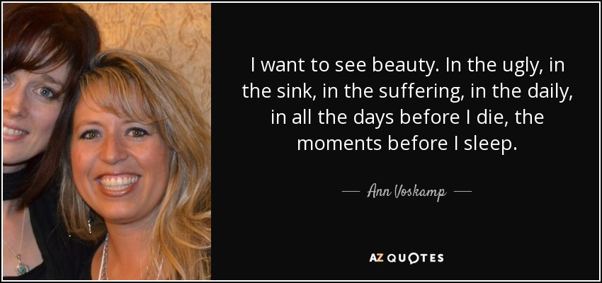 I want to see beauty. In the ugly, in the sink, in the suffering, in the daily, in all the days before I die, the moments before I sleep. - Ann Voskamp