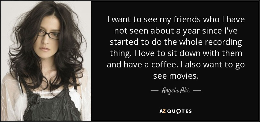 I want to see my friends who I have not seen about a year since I've started to do the whole recording thing. I love to sit down with them and have a coffee. I also want to go see movies. - Angela Aki