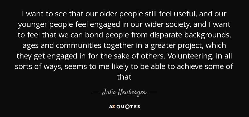 I want to see that our older people still feel useful, and our younger people feel engaged in our wider society, and I want to feel that we can bond people from disparate backgrounds, ages and communities together in a greater project, which they get engaged in for the sake of others. Volunteering, in all sorts of ways, seems to me likely to be able to achieve some of that - Julia Neuberger, Baroness Neuberger