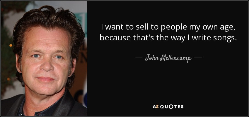 I want to sell to people my own age, because that's the way I write songs. - John Mellencamp