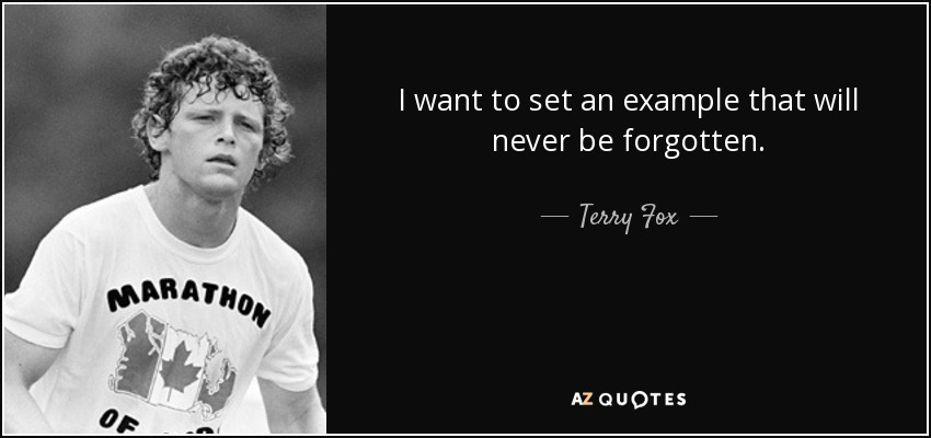I want to set an example that will never be forgotten. - Terry Fox