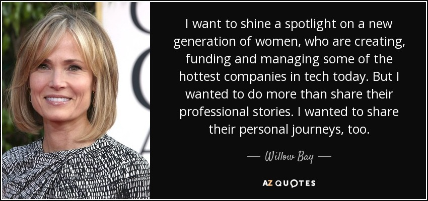 I want to shine a spotlight on a new generation of women, who are creating, funding and managing some of the hottest companies in tech today. But I wanted to do more than share their professional stories. I wanted to share their personal journeys, too. - Willow Bay