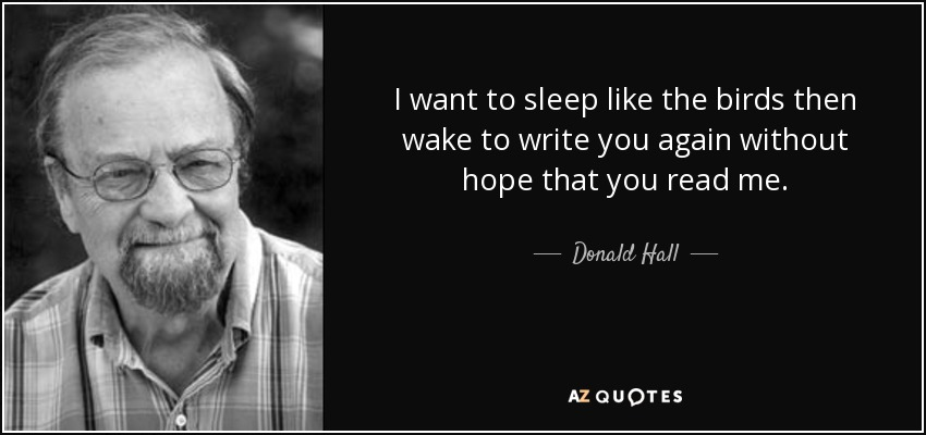 I want to sleep like the birds then wake to write you again without hope that you read me. - Donald Hall