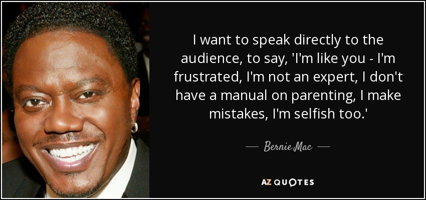 I want to speak directly to the audience, to say, 'I'm like you - I'm frustrated, I'm not an expert, I don't have a manual on parenting, I make mistakes, I'm selfish too.' - Bernie Mac