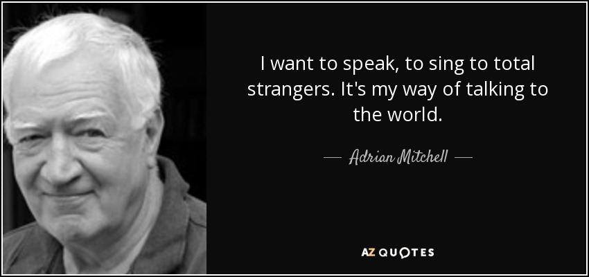 I want to speak, to sing to total strangers. It's my way of talking to the world. - Adrian Mitchell