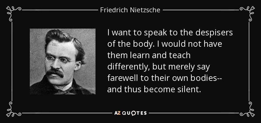 I want to speak to the despisers of the body. I would not have them learn and teach differently, but merely say farewell to their own bodies-- and thus become silent. - Friedrich Nietzsche