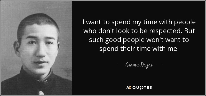 I want to spend my time with people who don't look to be respected. But such good people won't want to spend their time with me. - Osamu Dazai