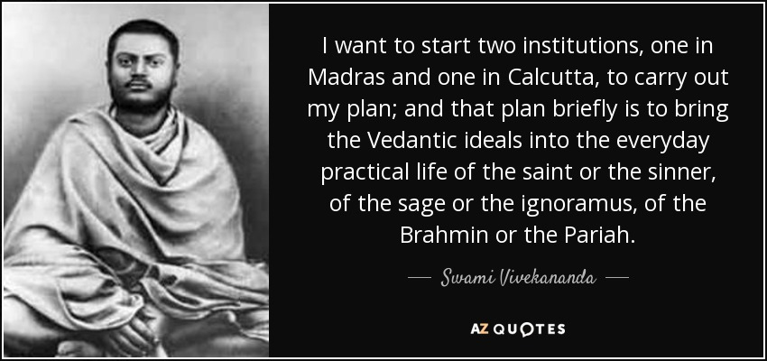 I want to start two institutions, one in Madras and one in Calcutta, to carry out my plan; and that plan briefly is to bring the Vedantic ideals into the everyday practical life of the saint or the sinner, of the sage or the ignoramus, of the Brahmin or the Pariah. - Swami Vivekananda