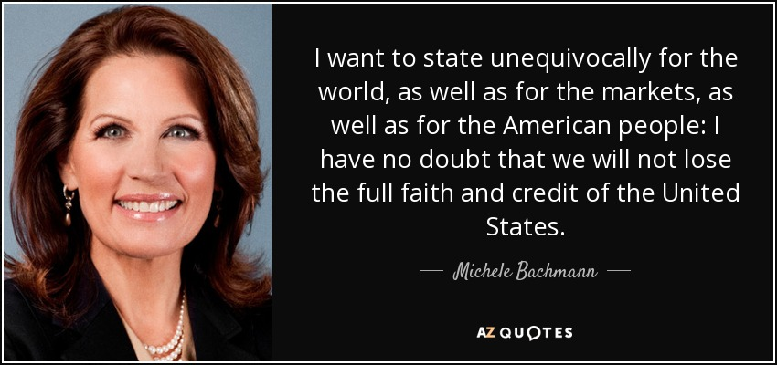 I want to state unequivocally for the world, as well as for the markets, as well as for the American people: I have no doubt that we will not lose the full faith and credit of the United States. - Michele Bachmann