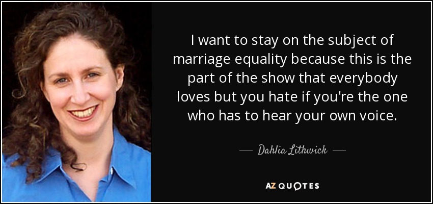I want to stay on the subject of marriage equality because this is the part of the show that everybody loves but you hate if you're the one who has to hear your own voice. - Dahlia Lithwick