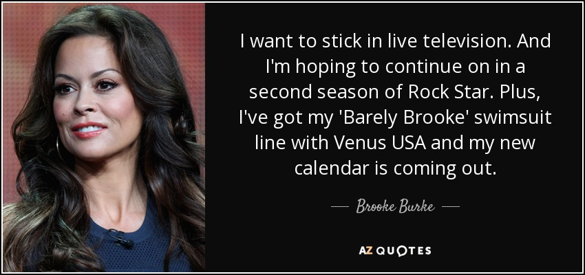 I want to stick in live television. And I'm hoping to continue on in a second season of Rock Star. Plus, I've got my 'Barely Brooke' swimsuit line with Venus USA and my new calendar is coming out. - Brooke Burke