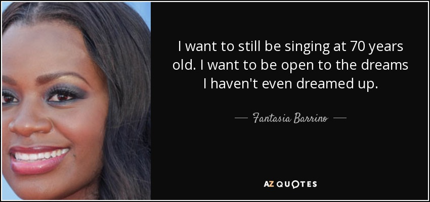 I want to still be singing at 70 years old. I want to be open to the dreams I haven't even dreamed up. - Fantasia Barrino