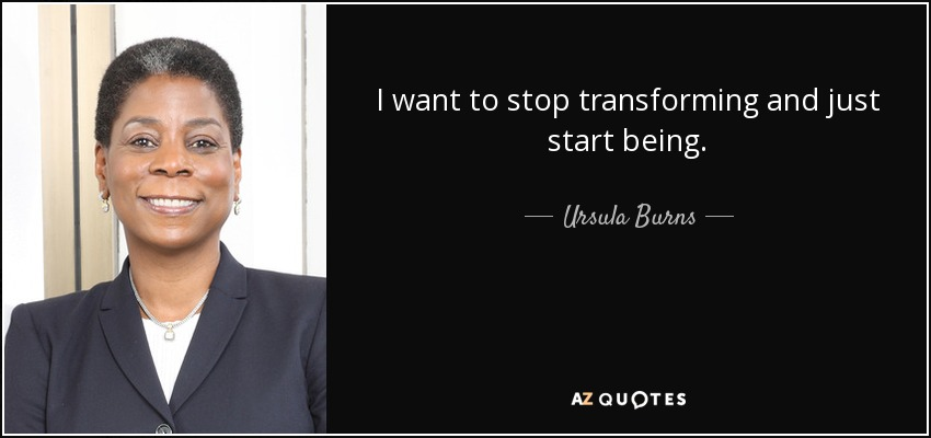 I want to stop transforming and just start being. - Ursula Burns