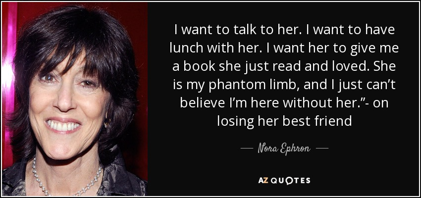 """I want to talk to her. I want to have lunch with her. I want her to give me a book she just read and loved. She is my phantom limb, and I just can't believe I'm here without her.""""- on losing her best friend - Nora Ephron"""