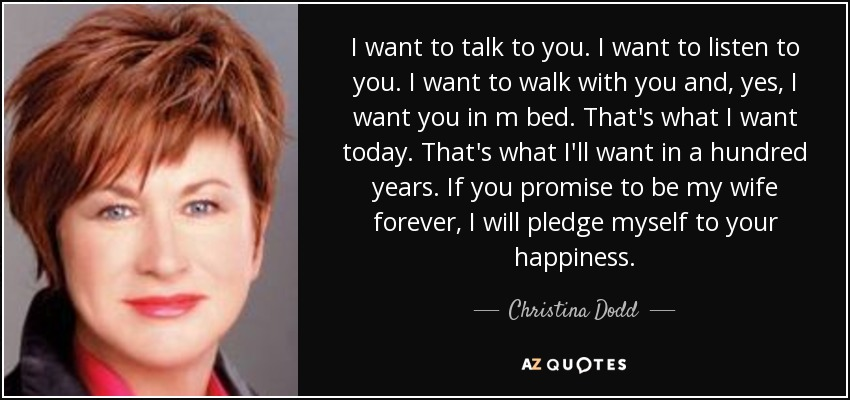 I want to talk to you. I want to listen to you. I want to walk with you and, yes, I want you in m bed. That's what I want today. That's what I'll want in a hundred years. If you promise to be my wife forever, I will pledge myself to your happiness. - Christina Dodd