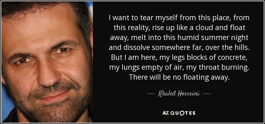 I want to tear myself from this place, from this reality, rise up like a cloud and float away, melt into this humid summer night and dissolve somewhere far, over the hills. But I am here, my legs blocks of concrete, my lungs empty of air, my throat burning. There will be no floating away. - Khaled Hosseini