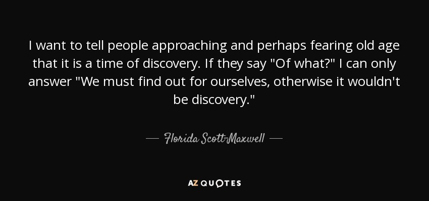 I want to tell people approaching and perhaps fearing old age that it is a time of discovery. If they say
