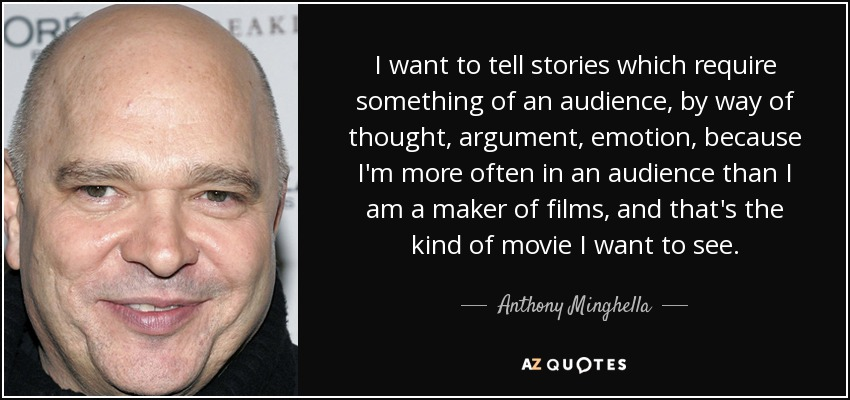 I want to tell stories which require something of an audience, by way of thought, argument, emotion, because I'm more often in an audience than I am a maker of films, and that's the kind of movie I want to see. - Anthony Minghella
