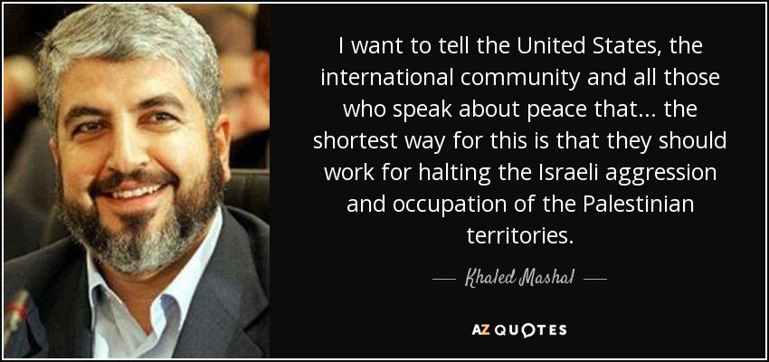 I want to tell the United States, the international community and all those who speak about peace that... the shortest way for this is that they should work for halting the Israeli aggression and occupation of the Palestinian territories. - Khaled Mashal