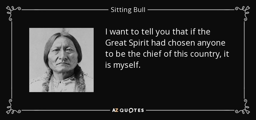 I want to tell you that if the Great Spirit had chosen anyone to be the chief of this country, it is myself. - Sitting Bull