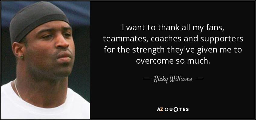 I want to thank all my fans, teammates, coaches and supporters for the strength they've given me to overcome so much. - Ricky Williams
