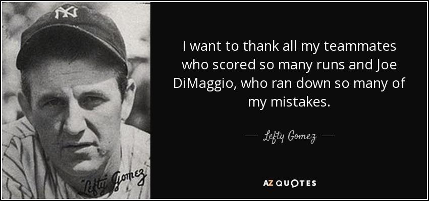 I want to thank all my teammates who scored so many runs and Joe DiMaggio, who ran down so many of my mistakes. - Lefty Gomez