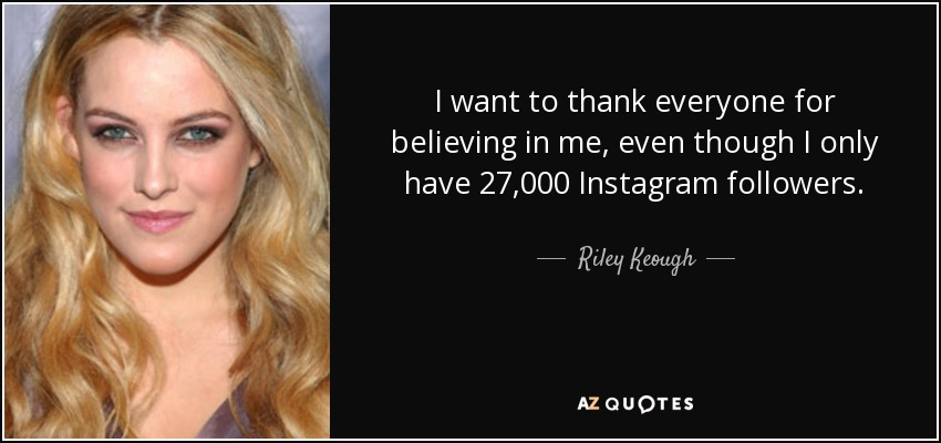 I want to thank everyone for believing in me, even though I only have 27,000 Instagram followers. - Riley Keough