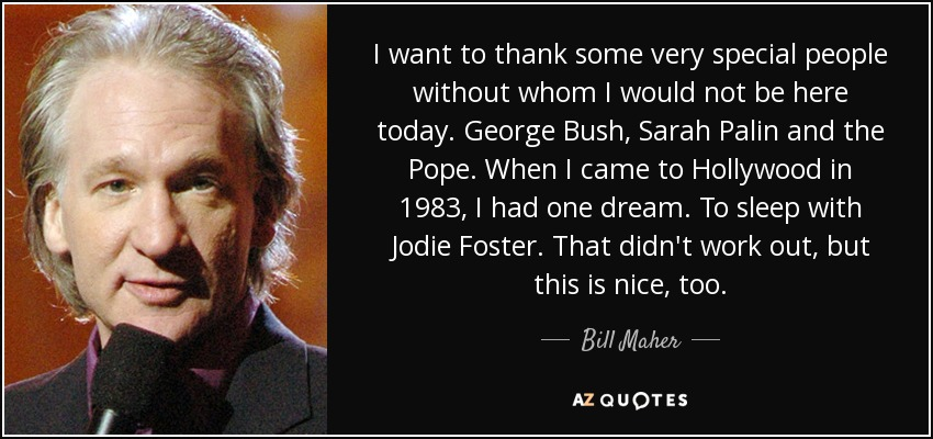 I want to thank some very special people without whom I would not be here today. George Bush, Sarah Palin and the Pope. When I came to Hollywood in 1983, I had one dream. To sleep with Jodie Foster. That didn't work out, but this is nice, too. - Bill Maher