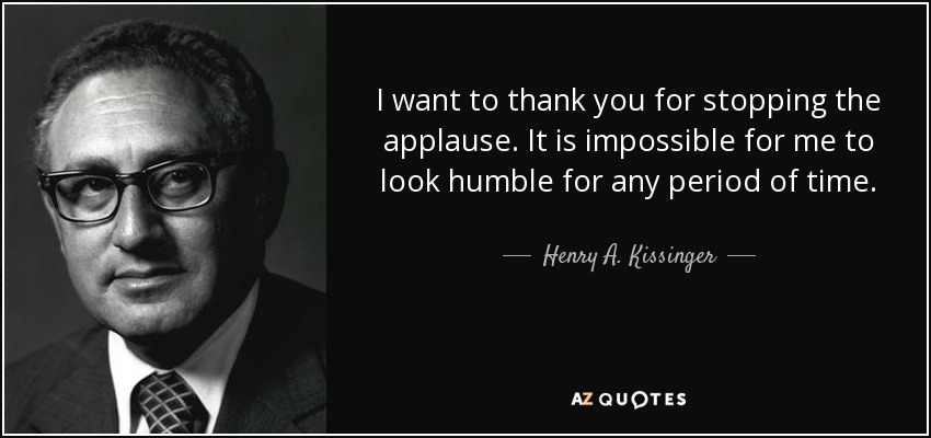 I want to thank you for stopping the applause. It is impossible for me to look humble for any period of time. - Henry A. Kissinger