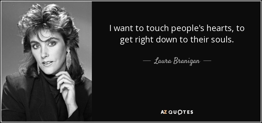I want to touch people's hearts, to get right down to their souls. - Laura Branigan