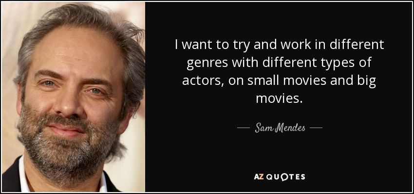 I want to try and work in different genres with different types of actors, on small movies and big movies. - Sam Mendes