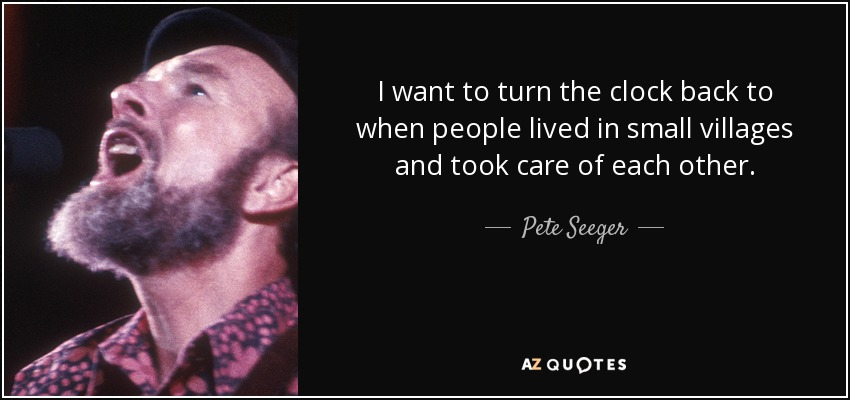I want to turn the clock back to when people lived in small villages and took care of each other. - Pete Seeger
