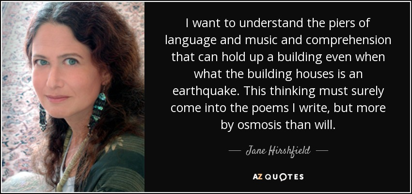 I want to understand the piers of language and music and comprehension that can hold up a building even when what the building houses is an earthquake. This thinking must surely come into the poems I write, but more by osmosis than will. - Jane Hirshfield
