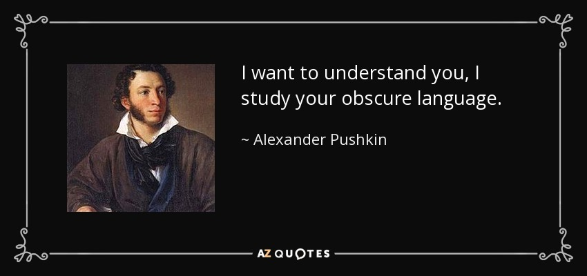 I want to understand you, I study your obscure language. - Alexander Pushkin