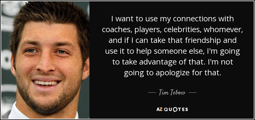 I want to use my connections with coaches, players, celebrities, whomever, and if I can take that friendship and use it to help someone else, I'm going to take advantage of that. I'm not going to apologize for that. - Tim Tebow