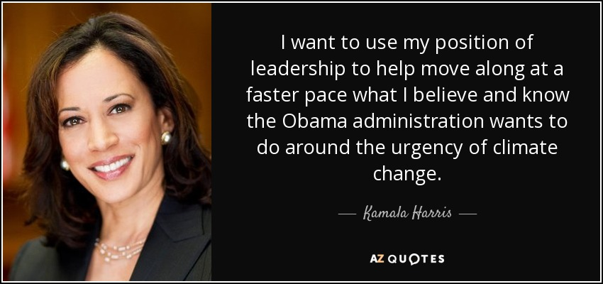 I want to use my position of leadership to help move along at a faster pace what I believe and know the Obama administration wants to do around the urgency of climate change. - Kamala Harris