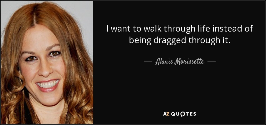I want to walk through life instead of being dragged through it. - Alanis Morissette