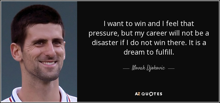 I want to win and I feel that pressure, but my career will not be a disaster if I do not win there. It is a dream to fulfill. - Novak Djokovic