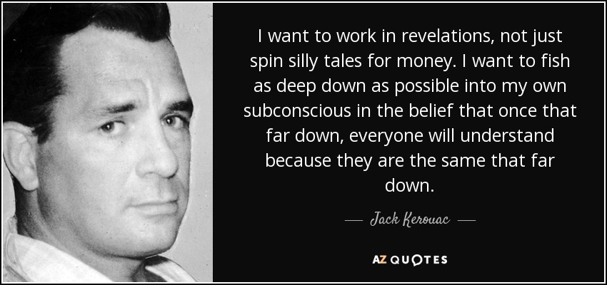 I want to work in revelations, not just spin silly tales for money. I want to fish as deep down as possible into my own subconscious in the belief that once that far down, everyone will understand because they are the same that far down. - Jack Kerouac